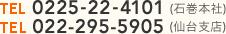 TEL0225-22-4101(石巻本社)TEL022-295-5905(仙台支店)